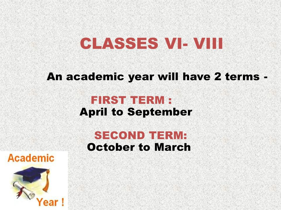 An academic year will have 2 terms - FIRST TERM : April to September SECOND TERM: October to March CLASSES VI- VIII