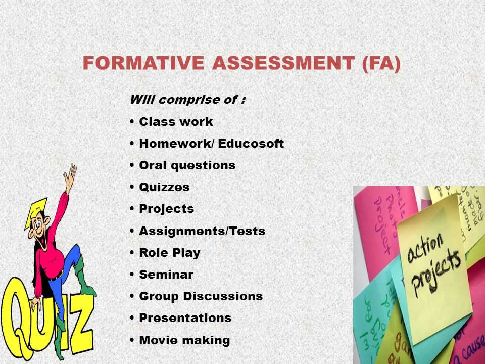 FORMATIVE ASSESSMENT (FA) Will comprise of : Class work Homework/ Educosoft Oral questions Quizzes Projects Assignments/Tests Role Play Seminar Group Discussions Presentations Movie making