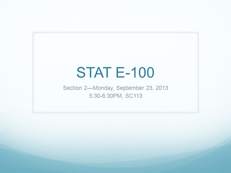 STAT E-100 Section 2—Monday, September 23, 2013 5:30-6:30PM, SC113