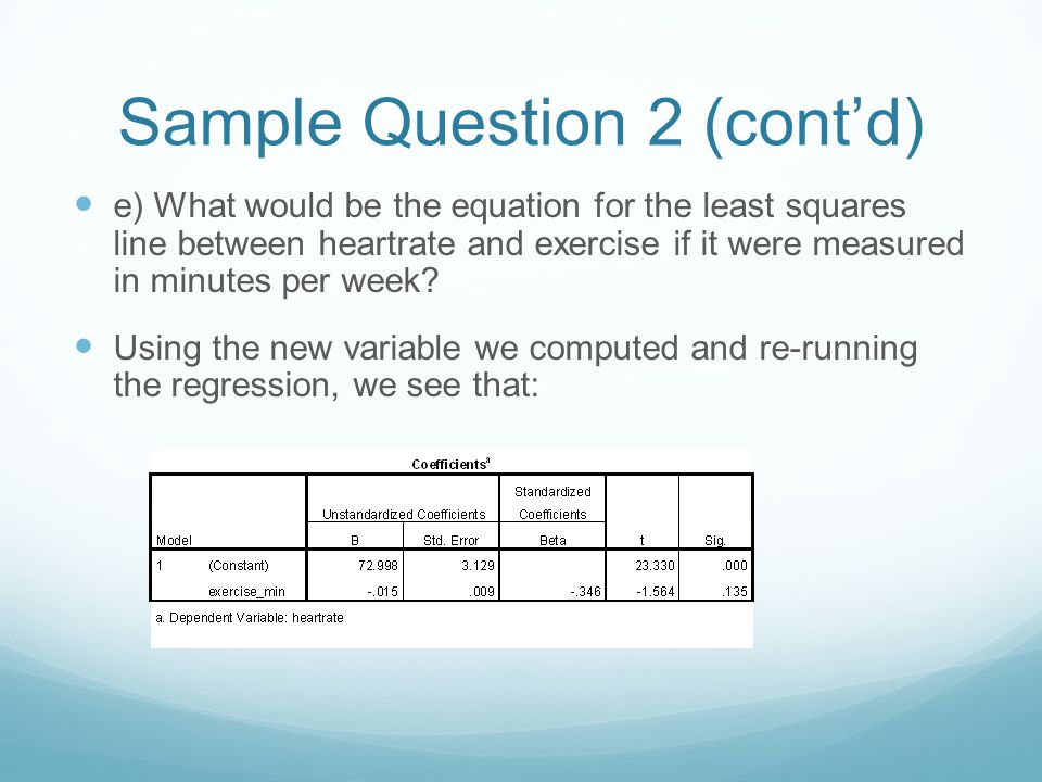 Sample Question 2 (cont'd) e) What would be the equation for the least squares line between heartrate and exercise if it were measured in minutes per week.
