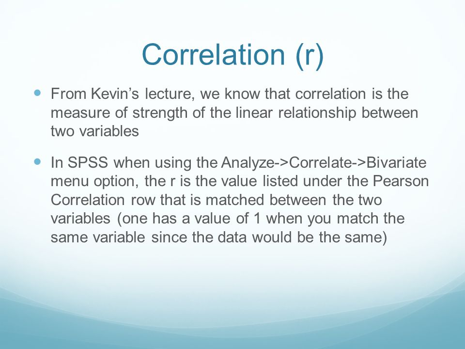 Correlation (r) From Kevin's lecture, we know that correlation is the measure of strength of the linear relationship between two variables In SPSS when using the Analyze->Correlate->Bivariate menu option, the r is the value listed under the Pearson Correlation row that is matched between the two variables (one has a value of 1 when you match the same variable since the data would be the same)