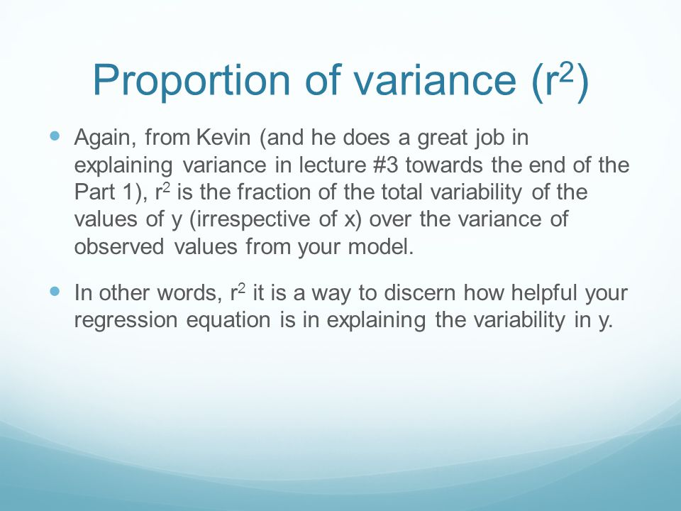 Proportion of variance (r 2 ) Again, from Kevin (and he does a great job in explaining variance in lecture #3 towards the end of the Part 1), r 2 is t
