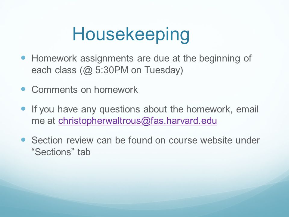 Housekeeping Homework assignments are due at the beginning of each class (@ 5:30PM on Tuesday) Comments on homework If you have any questions about th