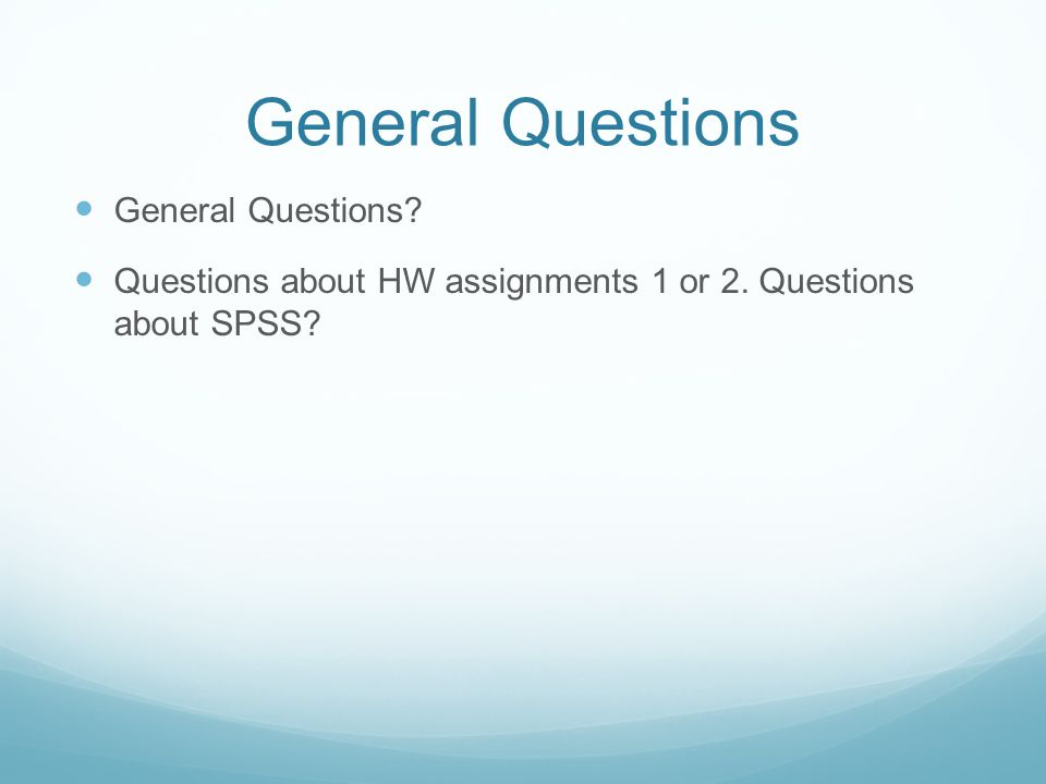 General Questions General Questions? Questions about HW assignments 1 or 2. Questions about SPSS?