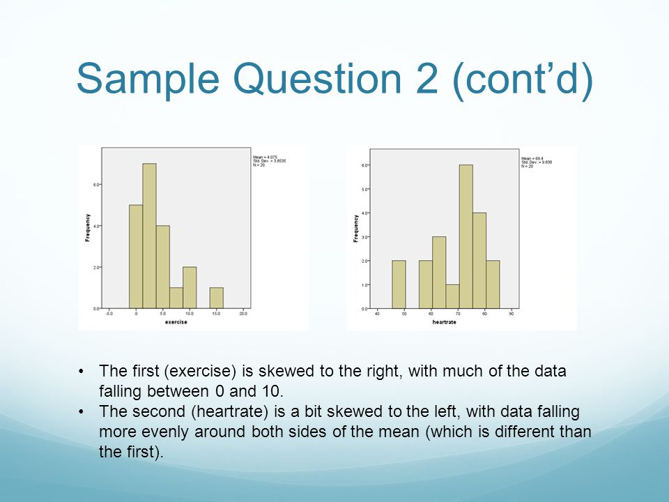 Sample Question 2 (cont'd) The first (exercise) is skewed to the right, with much of the data falling between 0 and 10. The second (heartrate) is a bi