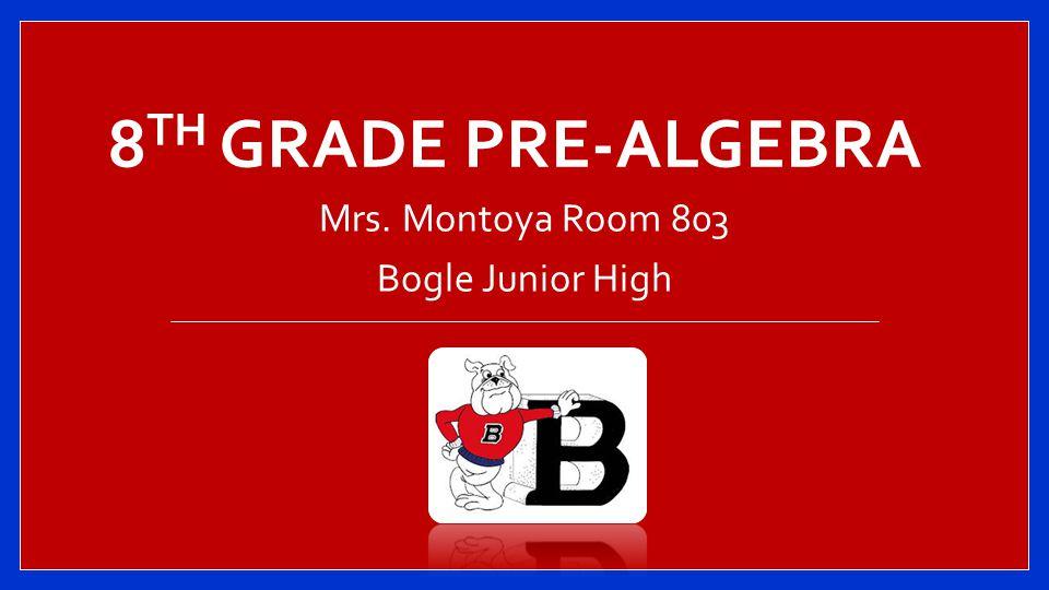 8 TH GRADE PRE-ALGEBRA Mrs. Montoya Room 803 Bogle Junior High