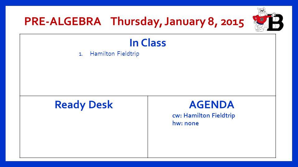 PRE-ALGEBRA Thursday, January 8, 2015 In Class 1.Hamilton Fieldtrip Ready Desk AGENDA cw: Hamilton Fieldtrip hw: none