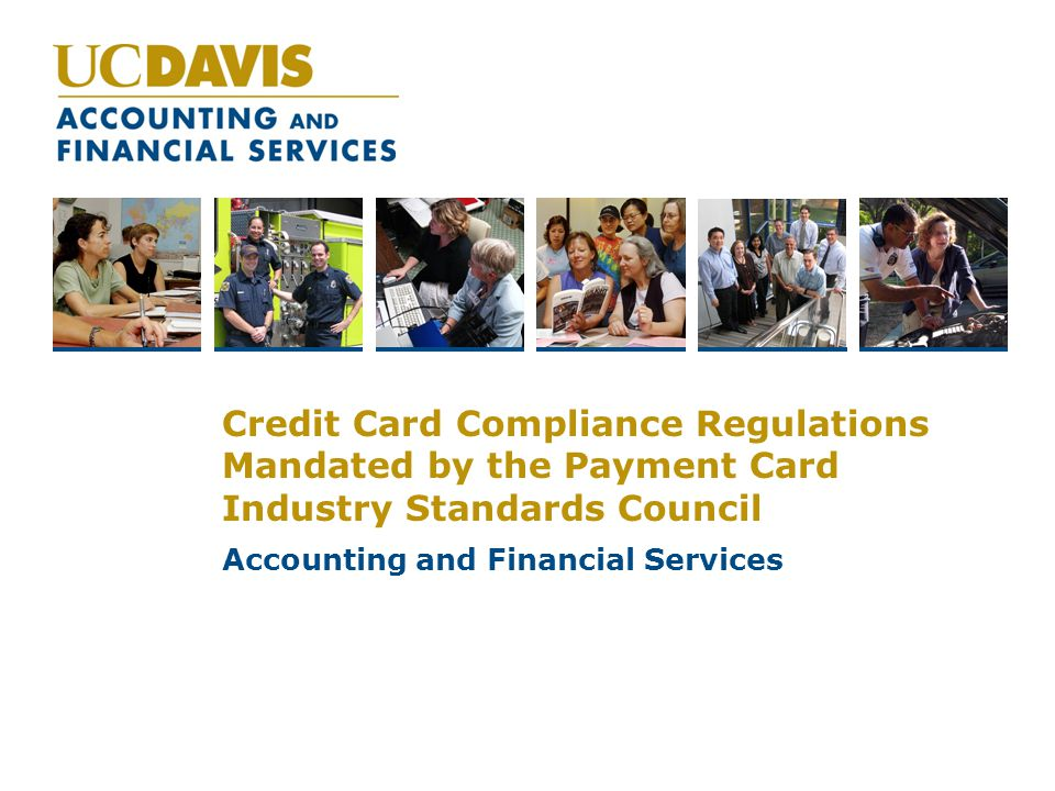 Credit Card Compliance Regulations Mandated by the Payment Card Industry Standards Council Accounting and Financial Services