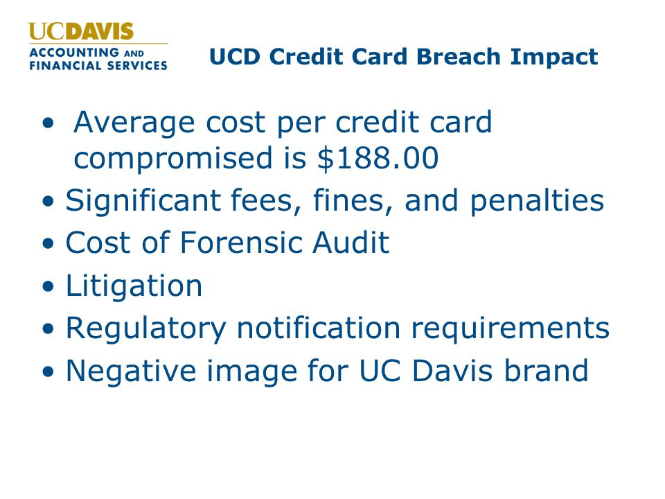 UCD Credit Card Breach Impact Average cost per credit card compromised is $188.00 Significant fees, fines, and penalties Cost of Forensic Audit Litigation Regulatory notification requirements Negative image for UC Davis brand