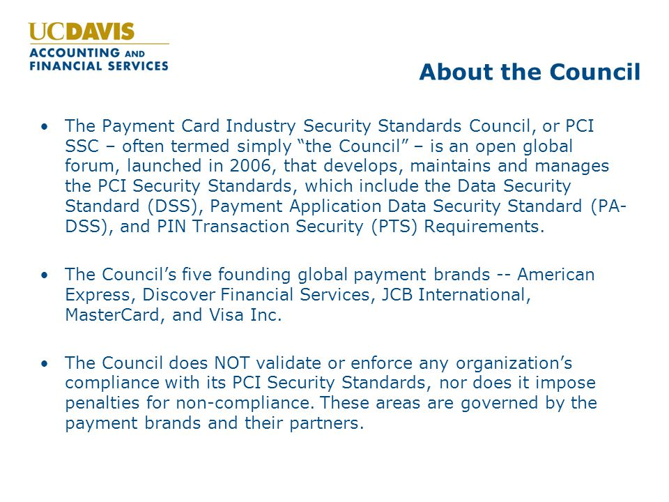 "About the Council The Payment Card Industry Security Standards Council, or PCI SSC – often termed simply ""the Council"" – is an open global forum, laun"