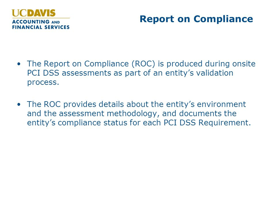 Report on Compliance The Report on Compliance (ROC) is produced during onsite PCI DSS assessments as part of an entity's validation process.