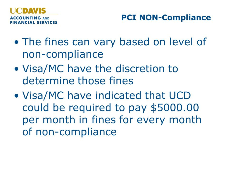 PCI NON-Compliance The fines can vary based on level of non-compliance Visa/MC have the discretion to determine those fines Visa/MC have indicated that UCD could be required to pay $5000.00 per month in fines for every month of non-compliance