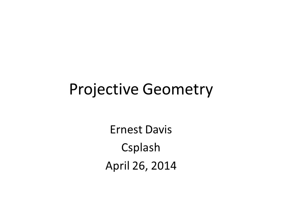 Projective Geometry Ernest Davis Csplash April 26, 2014