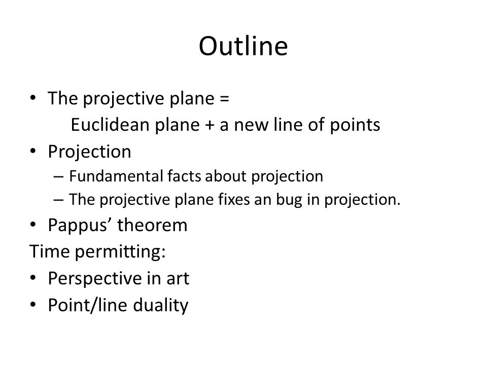 Outline The projective plane = Euclidean plane + a new line of points Projection – Fundamental facts about projection – The projective plane fixes an bug in projection.