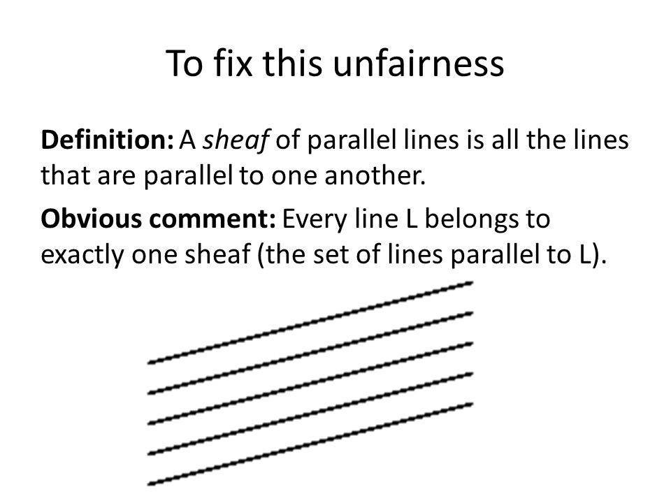 To fix this unfairness Definition: A sheaf of parallel lines is all the lines that are parallel to one another. Obvious comment: Every line L belongs