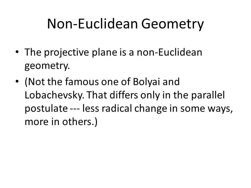 Non-Euclidean Geometry The projective plane is a non-Euclidean geometry. (Not the famous one of Bolyai and Lobachevsky. That differs only in the paral