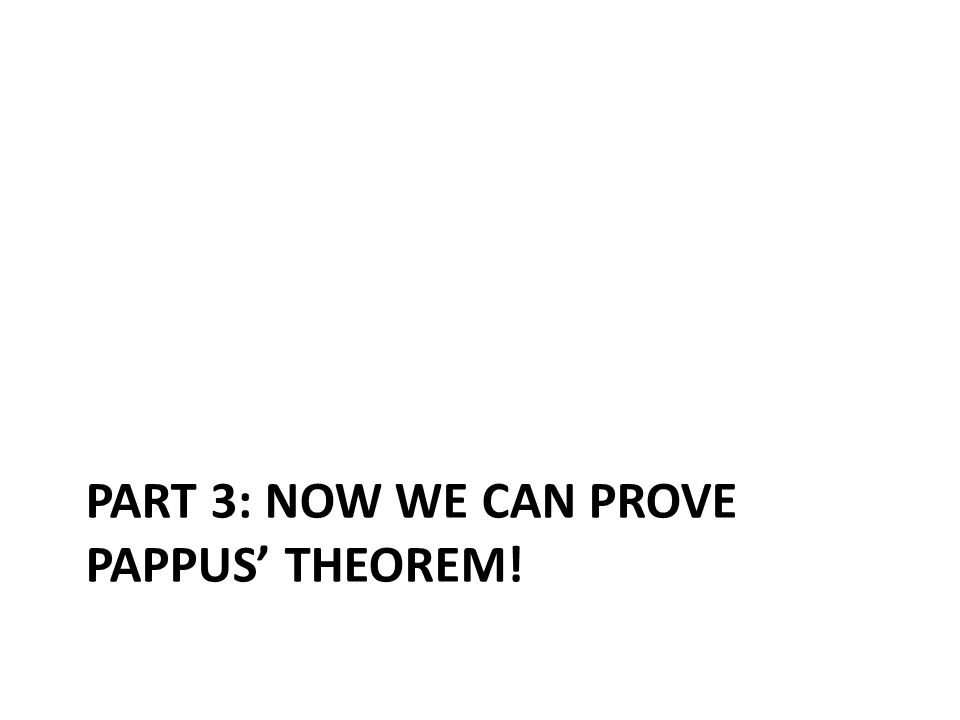 PART 3: NOW WE CAN PROVE PAPPUS' THEOREM!