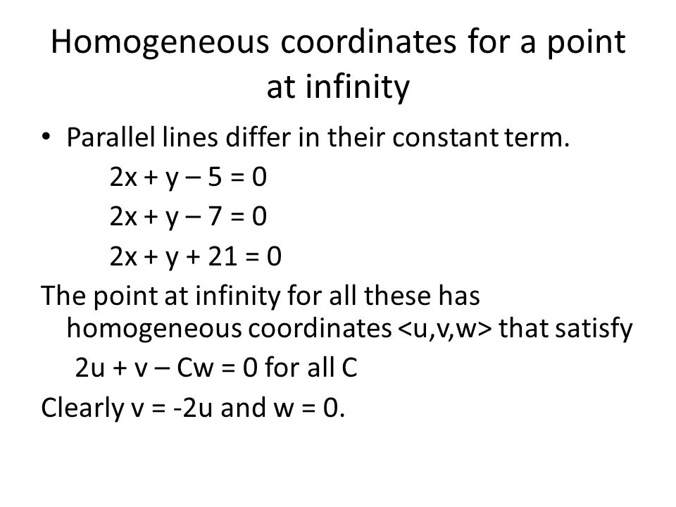 Homogeneous coordinates for a point at infinity Parallel lines differ in their constant term. 2x + y – 5 = 0 2x + y – 7 = 0 2x + y + 21 = 0 The point