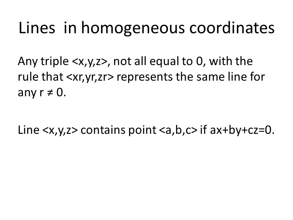 Lines in homogeneous coordinates Any triple, not all equal to 0, with the rule that represents the same line for any r ≠ 0.