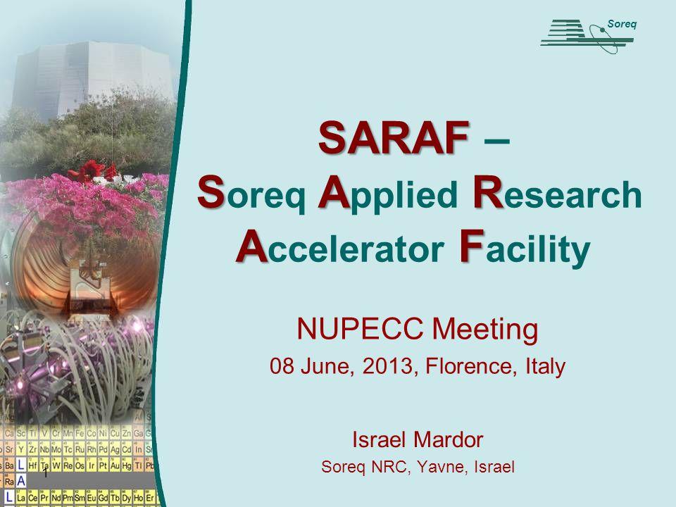 1 SARAF SAR AF SARAF – S oreq A pplied R esearch A ccelerator F acility NUPECC Meeting 08 June, 2013, Florence, Italy Soreq Israel Mardor Soreq NRC, Yavne, Israel