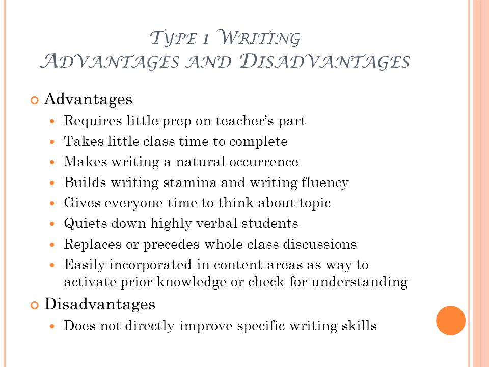 T YPE 1 W RITING A DVANTAGES AND D ISADVANTAGES Advantages Requires little prep on teacher's part Takes little class time to complete Makes writing a natural occurrence Builds writing stamina and writing fluency Gives everyone time to think about topic Quiets down highly verbal students Replaces or precedes whole class discussions Easily incorporated in content areas as way to activate prior knowledge or check for understanding Disadvantages Does not directly improve specific writing skills