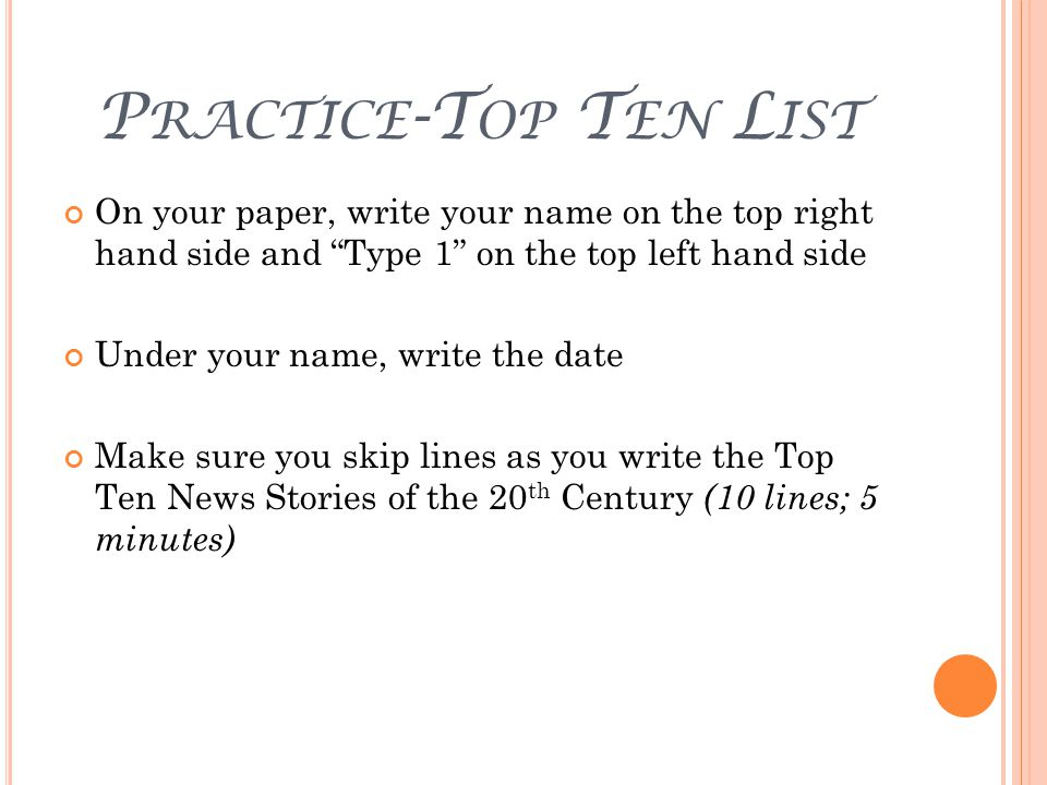 P RACTICE -T OP T EN L IST On your paper, write your name on the top right hand side and Type 1 on the top left hand side Under your name, write the date Make sure you skip lines as you write the Top Ten News Stories of the 20 th Century (10 lines; 5 minutes)