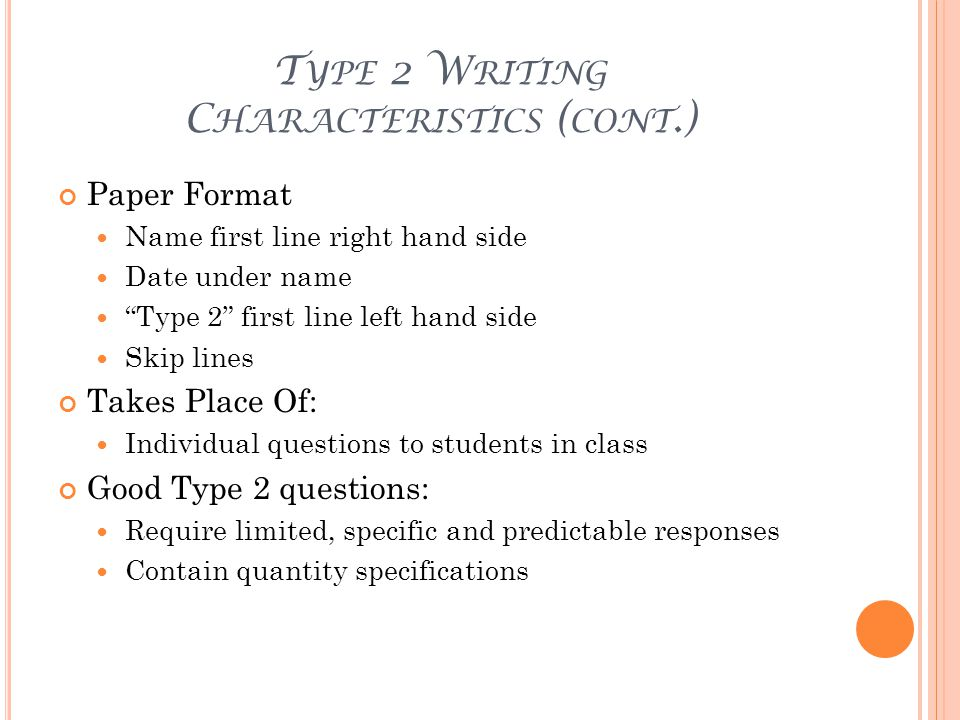 T YPE 2 W RITING C HARACTERISTICS ( CONT.) Paper Format Name first line right hand side Date under name Type 2 first line left hand side Skip lines Takes Place Of: Individual questions to students in class Good Type 2 questions: Require limited, specific and predictable responses Contain quantity specifications