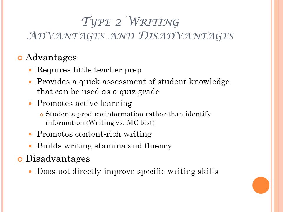 T YPE 2 W RITING A DVANTAGES AND D ISADVANTAGES Advantages Requires little teacher prep Provides a quick assessment of student knowledge that can be used as a quiz grade Promotes active learning Students produce information rather than identify information (Writing vs.