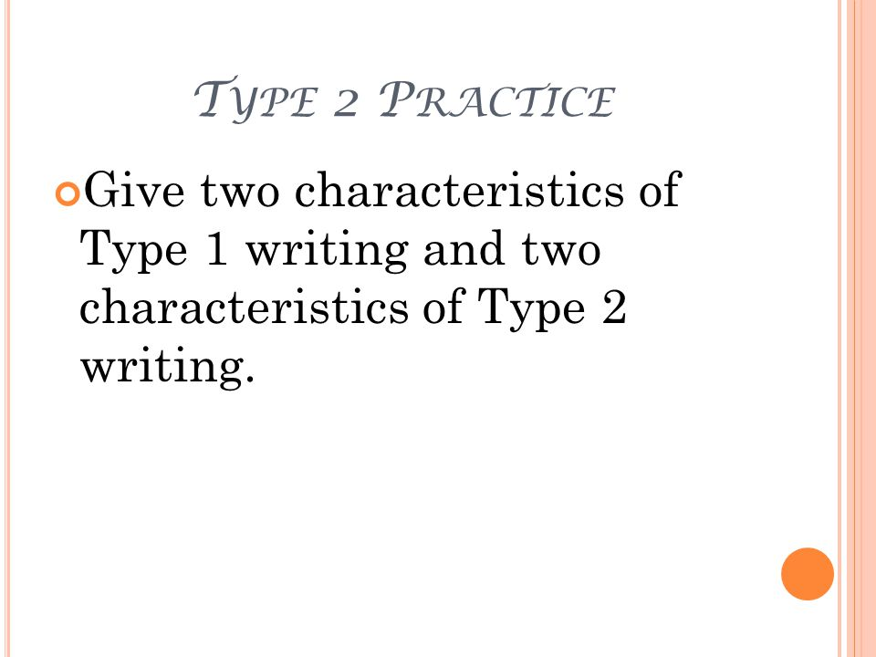 T YPE 2 P RACTICE Give two characteristics of Type 1 writing and two characteristics of Type 2 writing.