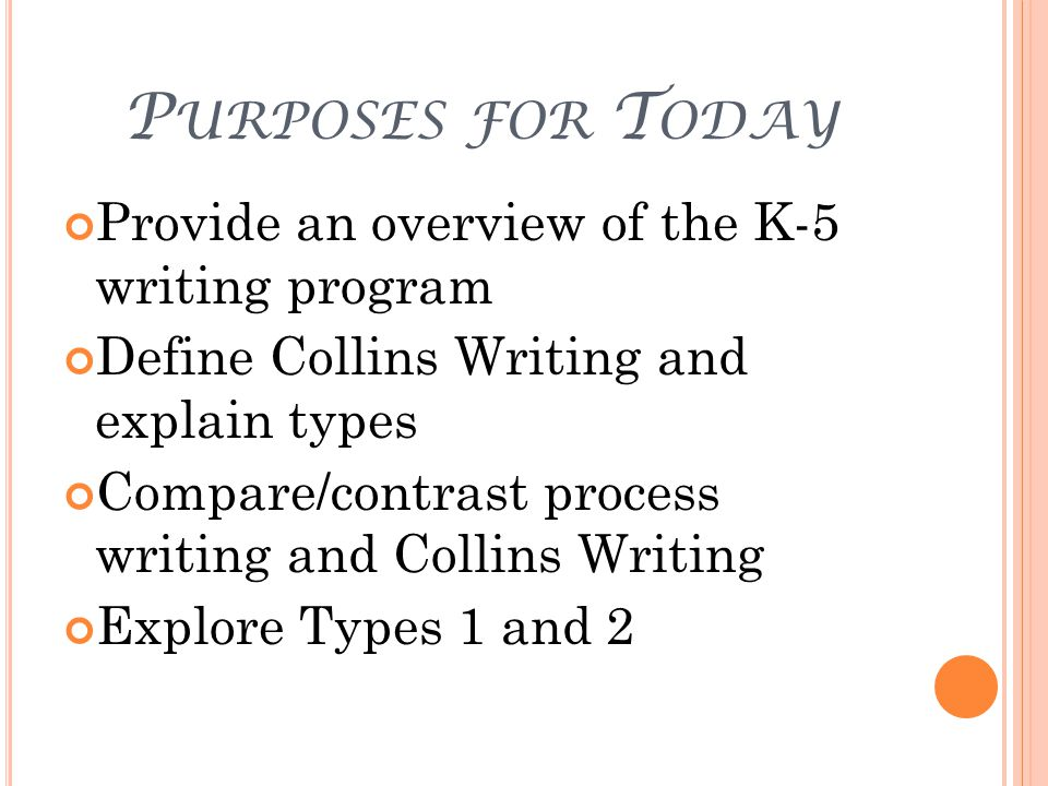 P URPOSES FOR T ODAY Provide an overview of the K-5 writing program Define Collins Writing and explain types Compare/contrast process writing and Collins Writing Explore Types 1 and 2