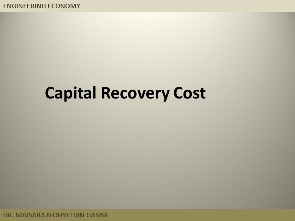 ENGINEERING ECONOMY DR. MAISARA MOHYELDIN GASIM Capital Recovery Cost