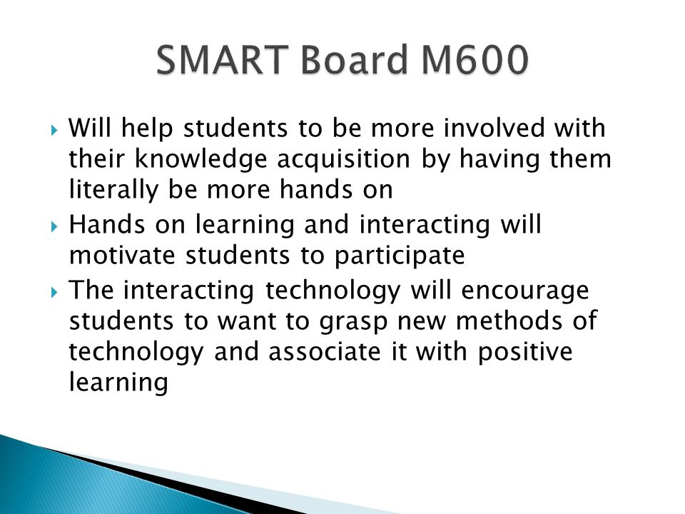  Will help students to be more involved with their knowledge acquisition by having them literally be more hands on  Hands on learning and interacting will motivate students to participate  The interacting technology will encourage students to want to grasp new methods of technology and associate it with positive learning