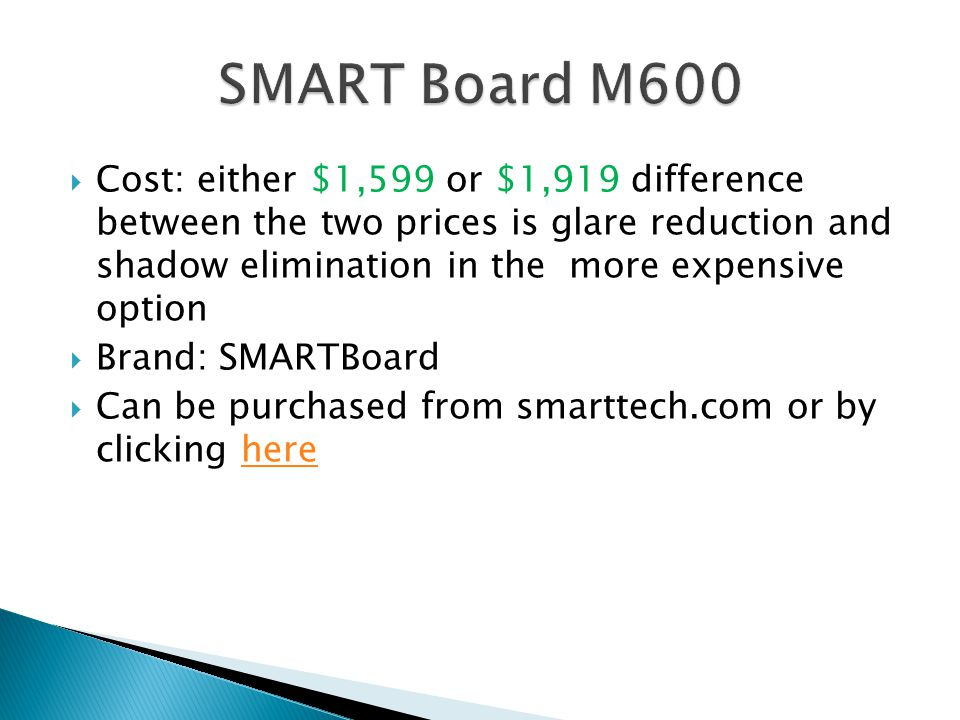  Cost: either $1,599 or $1,919 difference between the two prices is glare reduction and shadow elimination in the more expensive option  Brand: SMARTBoard  Can be purchased from smarttech.com or by clicking herehere