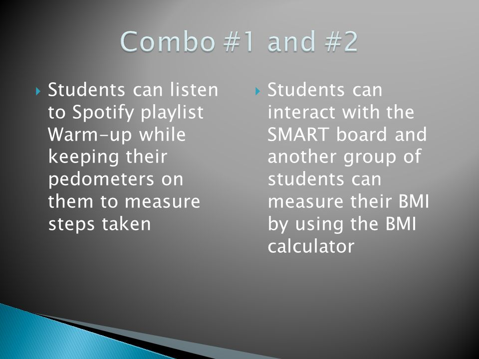  Students can listen to Spotify playlist Warm-up while keeping their pedometers on them to measure steps taken  Students can interact with the SMART board and another group of students can measure their BMI by using the BMI calculator