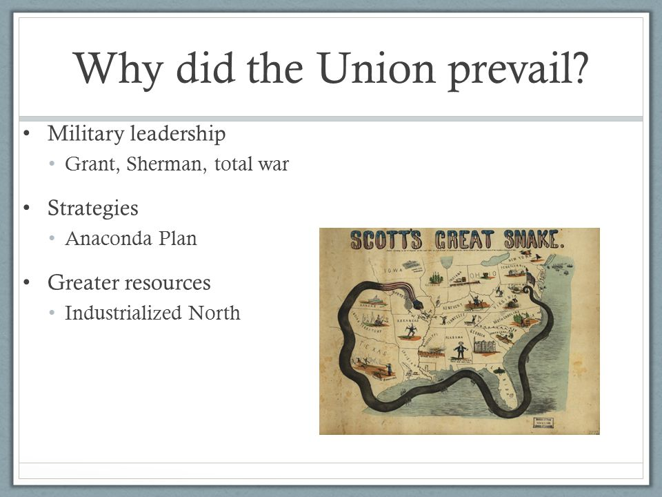 Why did the Union prevail? Military leadership Grant, Sherman, total war Strategies Anaconda Plan Greater resources Industrialized North