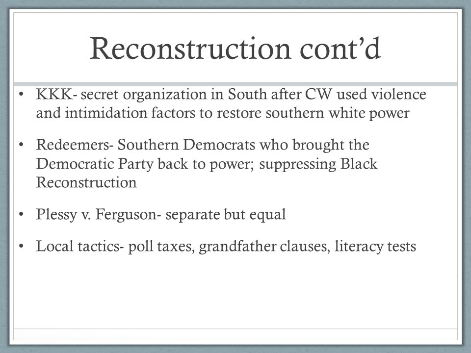 Reconstruction cont'd KKK- secret organization in South after CW used violence and intimidation factors to restore southern white power Redeemers- Southern Democrats who brought the Democratic Party back to power; suppressing Black Reconstruction Plessy v.