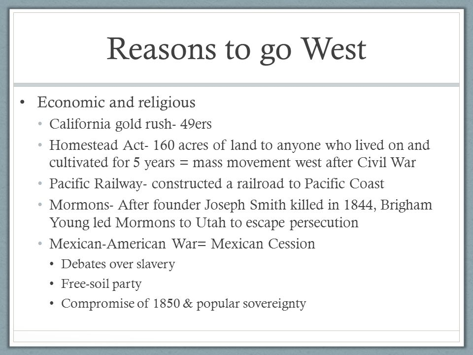 Reasons to go West Economic and religious California gold rush- 49ers Homestead Act- 160 acres of land to anyone who lived on and cultivated for 5 years = mass movement west after Civil War Pacific Railway- constructed a railroad to Pacific Coast Mormons- After founder Joseph Smith killed in 1844, Brigham Young led Mormons to Utah to escape persecution Mexican-American War= Mexican Cession Debates over slavery Free-soil party Compromise of 1850 & popular sovereignty