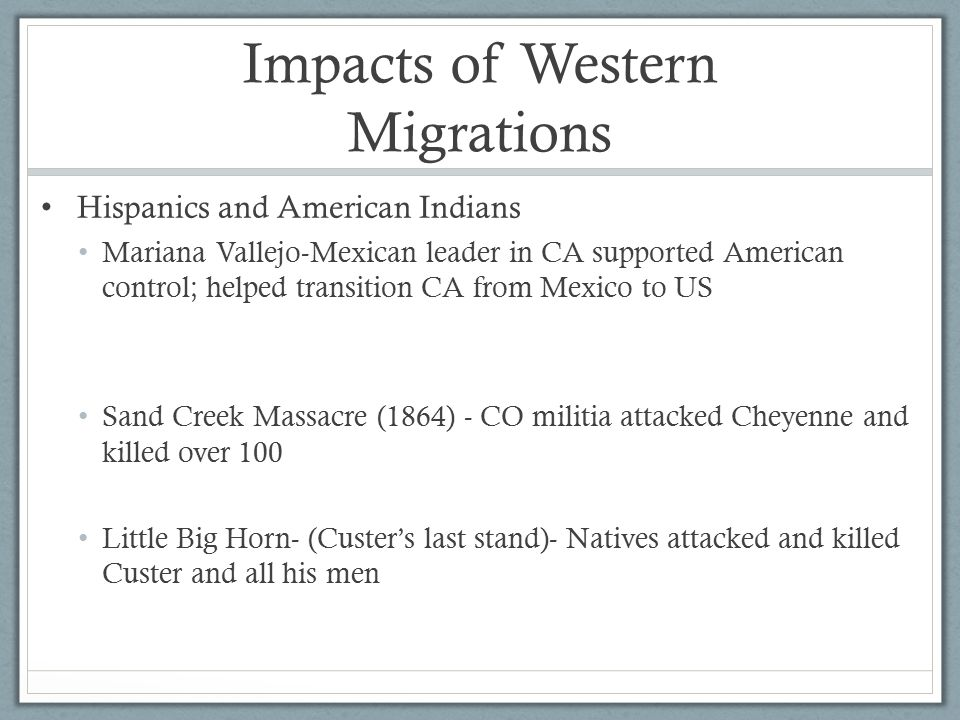 Impacts of Western Migrations Hispanics and American Indians Mariana Vallejo-Mexican leader in CA supported American control; helped transition CA from Mexico to US Sand Creek Massacre (1864) - CO militia attacked Cheyenne and killed over 100 Little Big Horn- (Custer's last stand)- Natives attacked and killed Custer and all his men