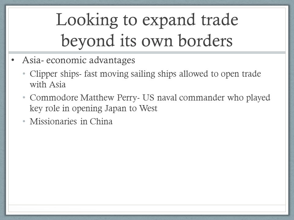 Looking to expand trade beyond its own borders Asia- economic advantages Clipper ships- fast moving sailing ships allowed to open trade with Asia Commodore Matthew Perry- US naval commander who played key role in opening Japan to West Missionaries in China