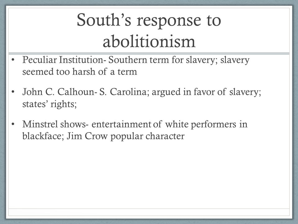 South's response to abolitionism Peculiar Institution- Southern term for slavery; slavery seemed too harsh of a term John C.