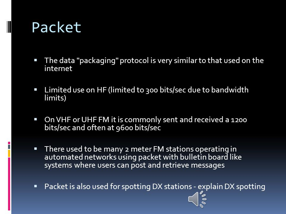Packet  Also an error correcting mode used most on 2 meter FM with a computer and a modem connected to the transceiver  Uses the complete ASCII char