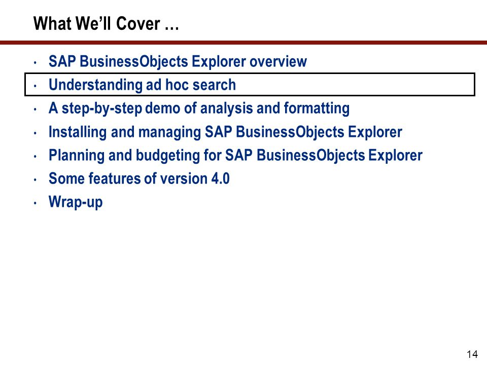 What We'll Cover … SAP BusinessObjects Explorer overview Understanding ad hoc search A step-by-step demo of analysis and formatting Installing and managing SAP BusinessObjects Explorer Planning and budgeting for SAP BusinessObjects Explorer Some features of version 4.0 Wrap-up 14