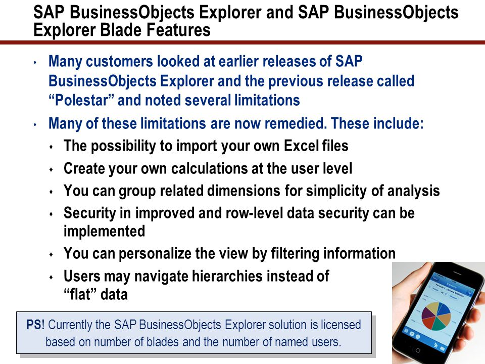 SAP BusinessObjects Explorer and SAP BusinessObjects Explorer Blade Features Many customers looked at earlier releases of SAP BusinessObjects Explorer and the previous release called Polestar and noted several limitations Many of these limitations are now remedied.