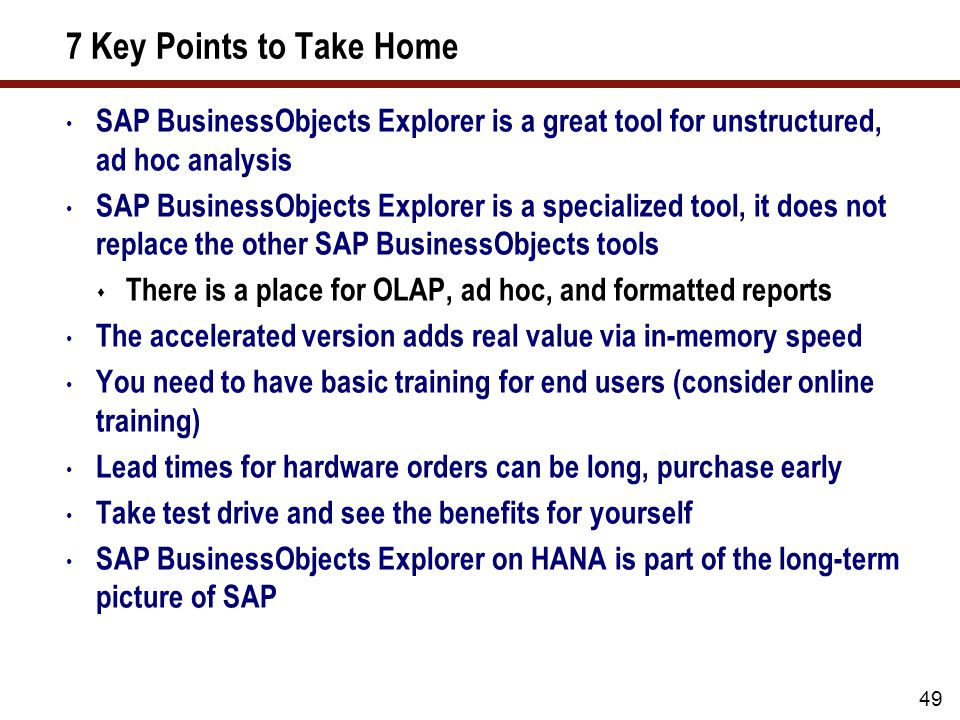 7 Key Points to Take Home SAP BusinessObjects Explorer is a great tool for unstructured, ad hoc analysis SAP BusinessObjects Explorer is a specialized tool, it does not replace the other SAP BusinessObjects tools  There is a place for OLAP, ad hoc, and formatted reports The accelerated version adds real value via in-memory speed You need to have basic training for end users (consider online training) Lead times for hardware orders can be long, purchase early Take test drive and see the benefits for yourself SAP BusinessObjects Explorer on HANA is part of the long-term picture of SAP 49