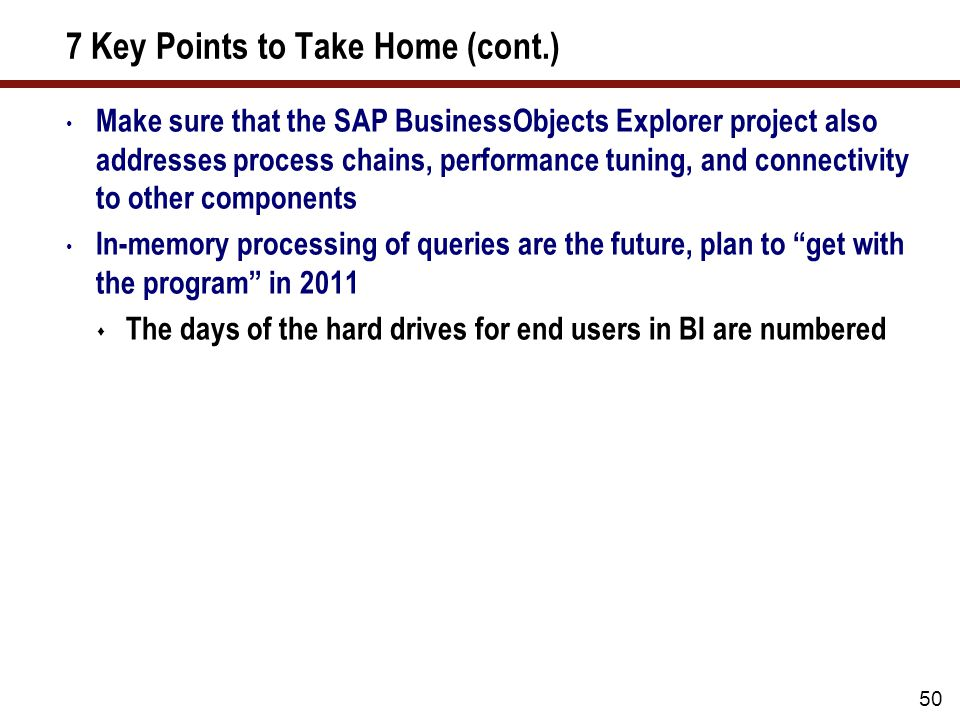 7 Key Points to Take Home (cont.) Make sure that the SAP BusinessObjects Explorer project also addresses process chains, performance tuning, and connectivity to other components In-memory processing of queries are the future, plan to get with the program in 2011  The days of the hard drives for end users in BI are numbered 50