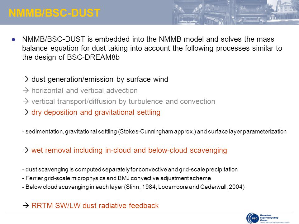 NMMB/BSC-DUST ●NMMB/BSC - DUST is embedded into the NMMB model and solves the mass balance equation for dust taking into account the following processes similar to the design of BSC-DREAM8b  dust generation/emission by surface wind  horizontal and vertical advection  vertical transport/diffusion by turbulence and convection  dry deposition and gravitational settling - sedimentation, gravitational settling (Stokes-Cunningham approx.) and surface layer parameterization  wet removal including in-cloud and below-cloud scavenging - dust scavenging is computed separately for convective and grid-scale precipitation - Ferrier grid-scale microphysics and BMJ convective adjustment scheme - Below cloud scavenging in each layer (Slinn, 1984; Loosmoore and Cederwall, 2004)  RRTM SW/LW dust radiative feedback