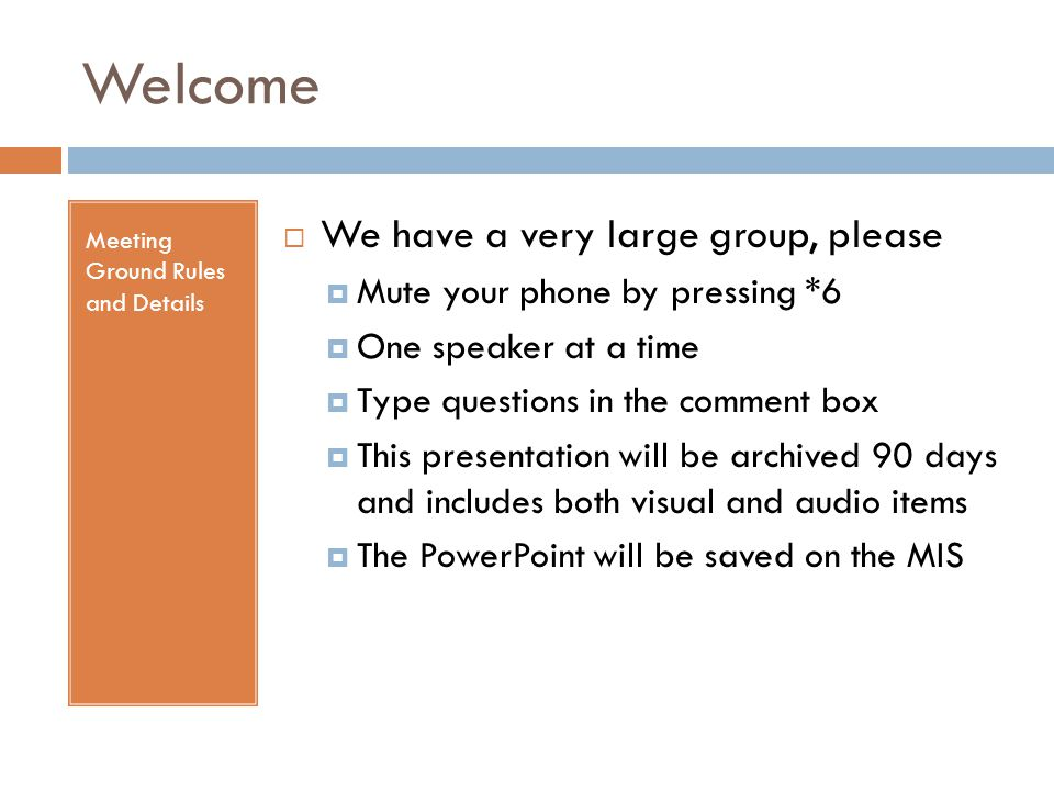 Welcome Meeting Ground Rules and Details  We have a very large group, please  Mute your phone by pressing *6  One speaker at a time  Type questions in the comment box  This presentation will be archived 90 days and includes both visual and audio items  The PowerPoint will be saved on the MIS