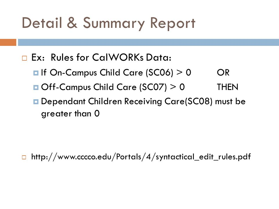 Detail & Summary Report  Ex: Rules for CalWORKs Data:  If On-Campus Child Care (SC06) > 0 OR  Off-Campus Child Care (SC07) > 0 THEN  Dependant Children Receiving Care(SC08) must be greater than 0  http://www.cccco.edu/Portals/4/syntactical_edit_rules.pdf