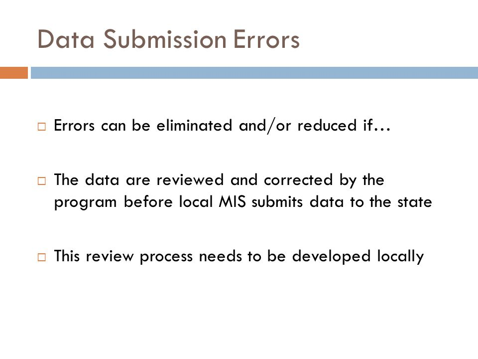 Data Submission Errors  Errors can be eliminated and/or reduced if…  The data are reviewed and corrected by the program before local MIS submits data to the state  This review process needs to be developed locally