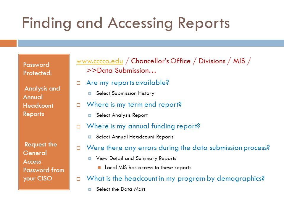 Finding and Accessing Reports Password Protected: Analysis and Annual Headcount Reports Request the General Access Password from your CISO www.cccco.eduwww.cccco.edu / Chancellor's Office / Divisions / MIS / >>Data Submission…  Are my reports available.